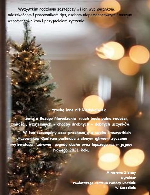 Wszystkim rodzinom zastępczym i ich wychowankom, mieszkańcom i pracownikom dps, osobom niepełnosprawnym i naszym współpracownikom i przyjaciołom życzenia - trochę inne niż kiedykolwiek Święta Bożego Narodzenia niech będą pełne radości, miłości, wzajemnych - choćby drobnych - dobrych uczynków. W ten szczególny czas przekazuję w swoim i wszystkich pracowników Centrum pachnące zielonym igliwiem życzenia wytrwałości, zdrowia, pogody ducha oraz lepszego niż mijający Nowego 2021 Roku! Mirosława Zielony Dyrektor Powiatowego Centrum Pomocy Rodzinie W Koszalinie